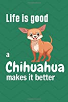Life is good a Chihuahua makes it better: For Chihuahua Dog Fans