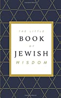 The Little Book of Jewish Wisdom: 100 QUOTES, PROVERBS, AND SAYINGS FROM THE JEWISH TRADITION.