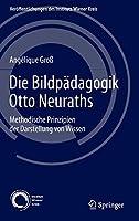 Die Bildpaedagogik Otto Neuraths: Methodische Prinzipien der Darstellung von Wissen (Veroeffentlichungen des Instituts Wiener Kreis)