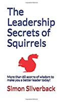 The Leadership Secrets of Squirrels: More than 60 acorns of wisdom to make you a better leader--today!
