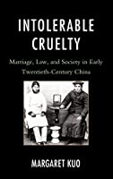 Intolerable Cruelty: Marriage, Law, and Society in Early Twentieth-Century China