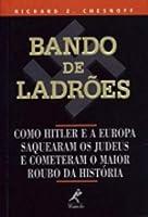 Bando de Ladrões. Como Hitler e a Europa Saquearam os Judeus e Cometeram o Maior Roubo da História