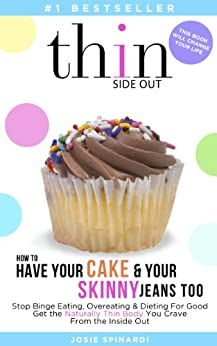 How to Have Your Cake and Your Skinny Jeans Too: Stop Binge Eating, Overeating and Dieting For Good Get the Naturally Thin Body You Crave From the Inside Out (Binge Eating Solution Book 1) by [Spinardi, Josie]
