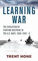 Learning War: The Evolution of Fighting Doctrine in the U.S. Navy, 1898-1945
