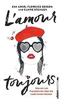 L'amour toujours: Was wir von Franzoesinnen ueber die Liebe lernen koennen