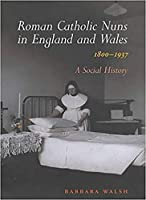 Roman Catholic Nuns in England and Wales, 1800-1937: A Social History