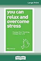 You Can Relax and Overcome Stress: Change Your Thinking, Change Your Life (16pt Large Print Edition)