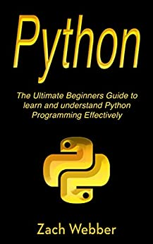 Python: The Ultimate Beginners Guide to Learn and Understand Python Programming by [Webber, Zach]