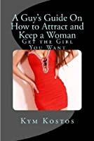 A Guy's Guide on How to Attract and Keep a Woman: Get the Girl You Want