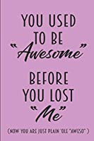 You Used To Be Awesome Before You Lost Me - Now You Are Just Plain 'Ole Aweso: Notebook Journal Blank To Write In Lined Wide Ruled Gift