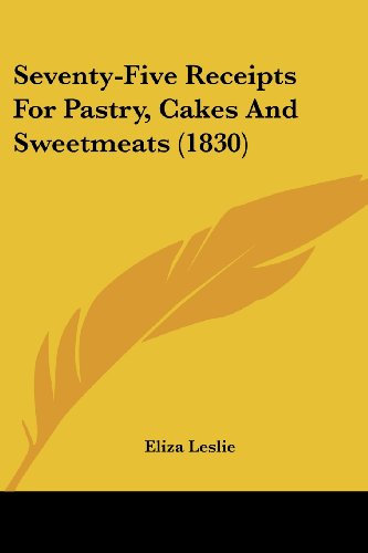 Download Seventy-Five Receipts For Pastry, Cakes And Sweetmeats 0548619107