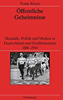 Oeffentliche Geheimnisse: Skandale, Politik Und Medien in Deutschland Und Grossbritannien 1880-1914 (Veroeffentlichungen Des Deutschen Historischen Instituts London / Publications of the German Historical Institute London)