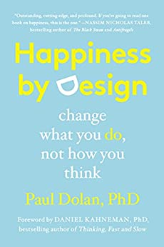 Happiness by Design: Change What You Do, Not How You Think by [Dolan, Paul]