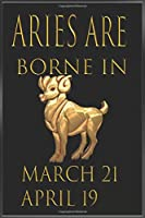Aries ARE Borne in March-April  Notebook Birthday Gift: Lined Notebook / Journal Gift, 120 Pages, 6x9, Soft Cover: great gift for men women girl child grandpa father mother friend love...