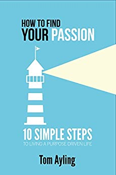 How to Find Your Passion: 10 Simple Steps to Living a Purpose Driven Life by [Ayling, Tom]