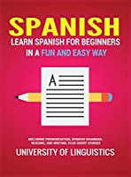 Spanish: Learn Spanish for Beginners in a Fun and Easy Way Including Pronunciation, Spanish Grammar, Reading, and Writing, Plus Short Stories