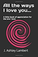All the ways I love you: A little book of appreciation for the one I love