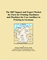 The 2007 Import and Export Market for Parts for Printing Machinery and Machines for Uses Ancillary to Printing in Germany