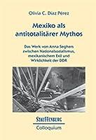 Mexiko als antitotalitaerer Mythos: Das Werk von Anna Seghers zwischen Nationalsozialismus, mexikanischem Exil und Wirklichkeit der DDR