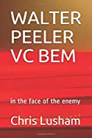 WALTER PEELER VC BEM: in the face of the enemy