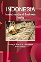 Indonesia Investment and Business Profile: Strategic, Practical Information and Contacts