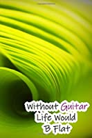 Without Guitar Life Would B Flat: Lined Notebook / Journal Gift, 200 Pages, 6x9, Green Nature Cover, Matte Finish Inspirational Quotes Journal, Notebook, Diary, Composition Book