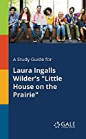 A Study Guide for Laura Ingalls Wilder's Little House on the Prairie