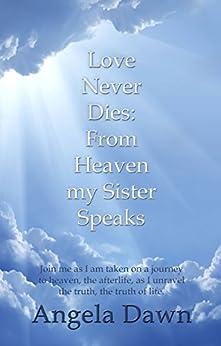 Love Never Dies: From Heaven My Sister Speaks by [Dawn, Angela]
