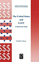 The United States and Gatt: A Relational Study (International Business and Economics)