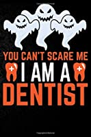 You Can't Scare Me I'm a Dentist: Perfect Halloween Gift For Dentist , 100 Pages 6*9 Cute Lined Journal Notebook For Dentist Gift It To your Dentist Dad or Dentist Friends In This Halloween.
