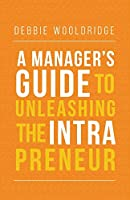 A Manager's Guide to Unleashing the Intrapreneur