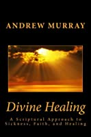 Divine Healing: A Scriptural Approach to Sickness, Faith, and Healing