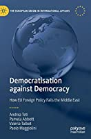 Democratisation against Democracy: How EU Foreign Policy Fails the Middle East (The European Union in International Affairs)