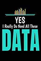 Yes  I Really Do Need All These Data: Dot Grid Page Notebook Gift For Computer Data Science Related People.