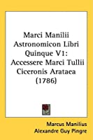 Marci Manilii Astronomicon Libri Quinque: Accessere Marci Tullii Ciceronis Arataea