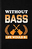 Without Bass Life Would Bb: Funny Music Teacher Lover Lined Notebook/ Blank Journal For Guitarist Guitar Player, Inspirational Saying Unique Special Birthday Gift Idea Personal 6x9 110 Pages