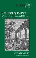 Constructing the Past: Writing Irish History, 1600-1800 (Irish Historical Monographs)