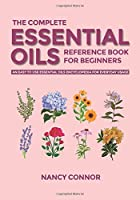 The Complete Essential Oils Reference Book for Beginners: An Easy to use Essential Oils Encyclopedia for Everyday Usage (Essential Oil Recipes and Natural Home Remedies)