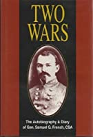 Two Wars: An Autobiograhy of Gen. Samuel G. French, an Officer in the Armies of the United States and the Confederate States, a Graduate from the U.S. Military