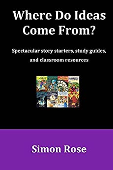 [Rose, Simon]のWhere Do Ideas Come From?: Spectacular story starters, study guides and classroom resources (English Edition)