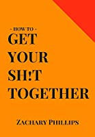 How To Get Your Sh!t Together: Overcome Anxiety - Defeat Depression - Move On From Trauma - Get Organised - Find Meaning - Follow Your Dreams
