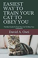 EASIEST WAY TO TRAIN YOUR CAT TO OBEY YOU: The Best Guide To Train Your Cat To Obey Your Command
