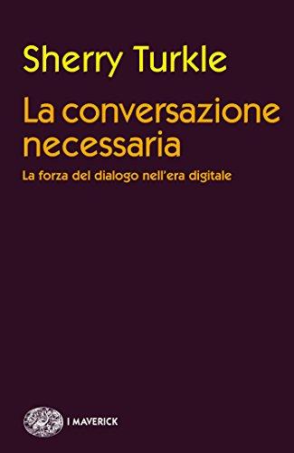 La conversazione necessaria. La forza del dialogo nell'era digitale
