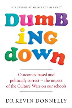 Dumbing Down: Outcomes-based and politically correct – the impact of the Culture Wars on our schools by [Donnelly, Dr Kevin]