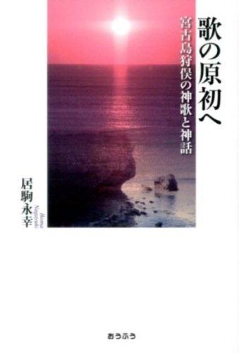 歌の原初へ―宮古島狩俣の神歌と神話 (明治大学人文科学研究所叢書)