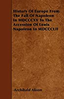 History of Europe from the Fall of Napoleon in MDCCCXV to the Accession of Louis Napoleon in MDCCCLII
