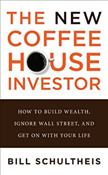 The Coffeehouse Investor: How to Build Wealth, Ignore Wall Street, and Get On with Your Life by [Schultheis, Bill]