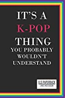 It's a K-Pop Thing You Wouldn't Understand Lined Notebook:: Blank Lined 6x9 Funny Notebook, 100 pages Music Journal, Original Gag Gift for KPop fans, unique appreciation gifts for teen girls and kpop lovers