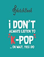SketchBook: I Dont Always Listen To Kpop Oh Wait Yes I Do Funny Blank Kpop Sketchbook for Girls Teens Kids Journal College Marble Size UnLined Notebook 110 Pages of 8.5x11 The Little Kpop Fans Secret Diary and Journals