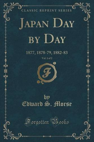 Japan Day by Day, Vol. 1 of 2: 1877, 1878-79, 1882-83 (Classic Reprint) Edward S Morse Forgotten Books